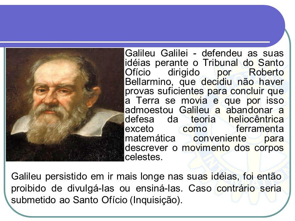 Galileu Galilei - defendeu as suas idéias perante o Tribunal do Santo Ofício dirigido por Roberto Bellarmino, que decidiu não haver provas suficientes