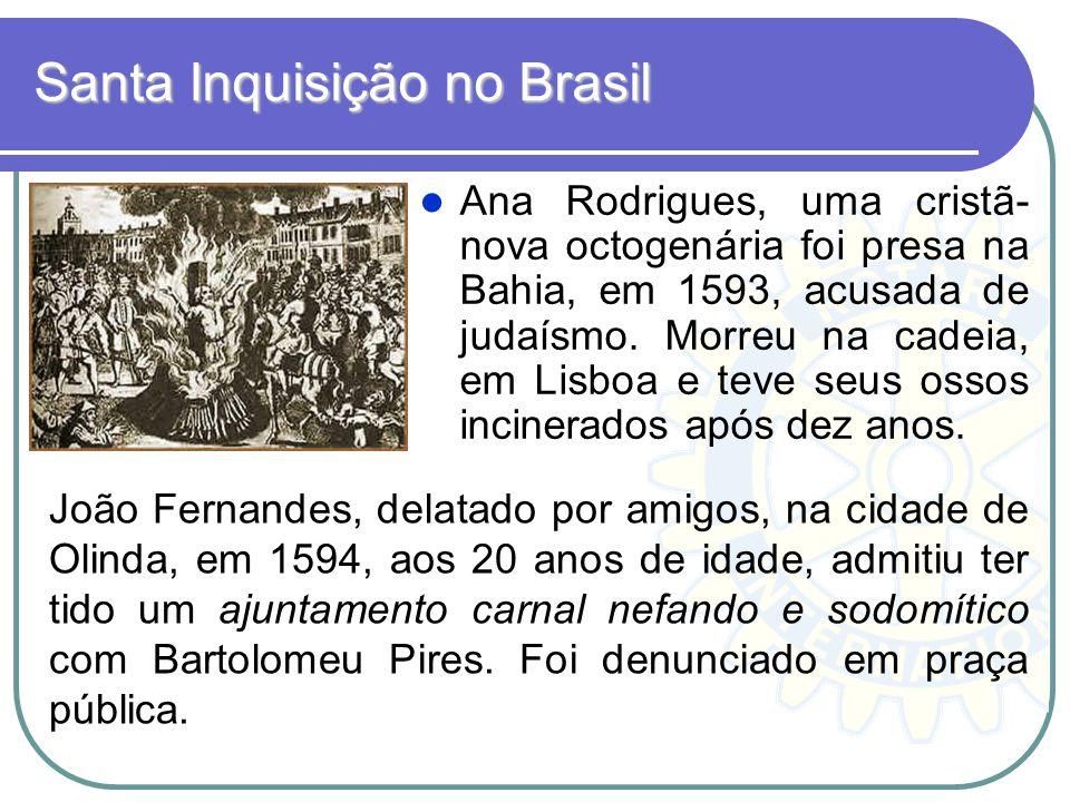 Santa Inquisição no Brasil Ana Rodrigues, uma cristã- nova octogenária foi presa na Bahia, em 1593, acusada de judaísmo. Morreu na cadeia, em Lisboa e