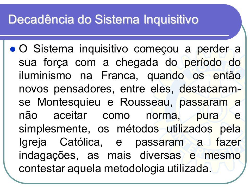 Decadência do Sistema Inquisitivo O Sistema inquisitivo começou a perder a sua força com a chegada do período do iluminismo na Franca, quando os então