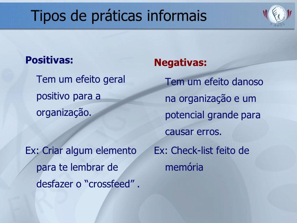 Tipos de práticas informais Positivas: Tem um efeito geral positivo para a organização. Ex: Criar algum elemento para te lembrar de desfazer o crossfe