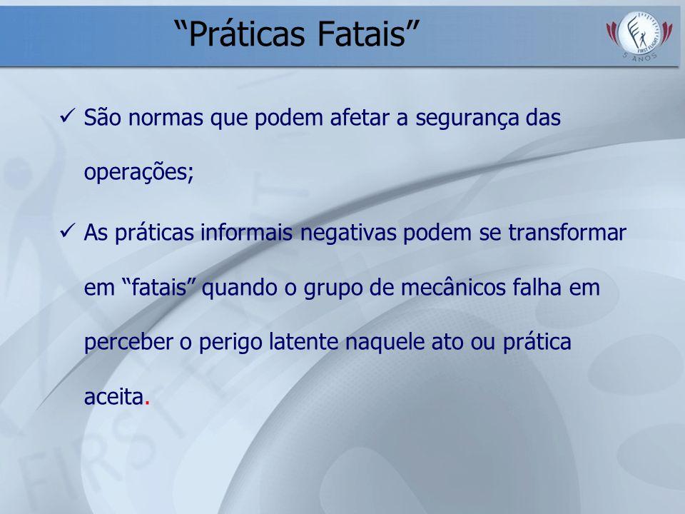Práticas Fatais São normas que podem afetar a segurança das operações; As práticas informais negativas podem se transformar em fatais quando o grupo d