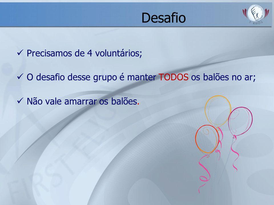 Desafio Precisamos de 4 voluntários; O desafio desse grupo é manter TODOS os balões no ar; Não vale amarrar os balões.