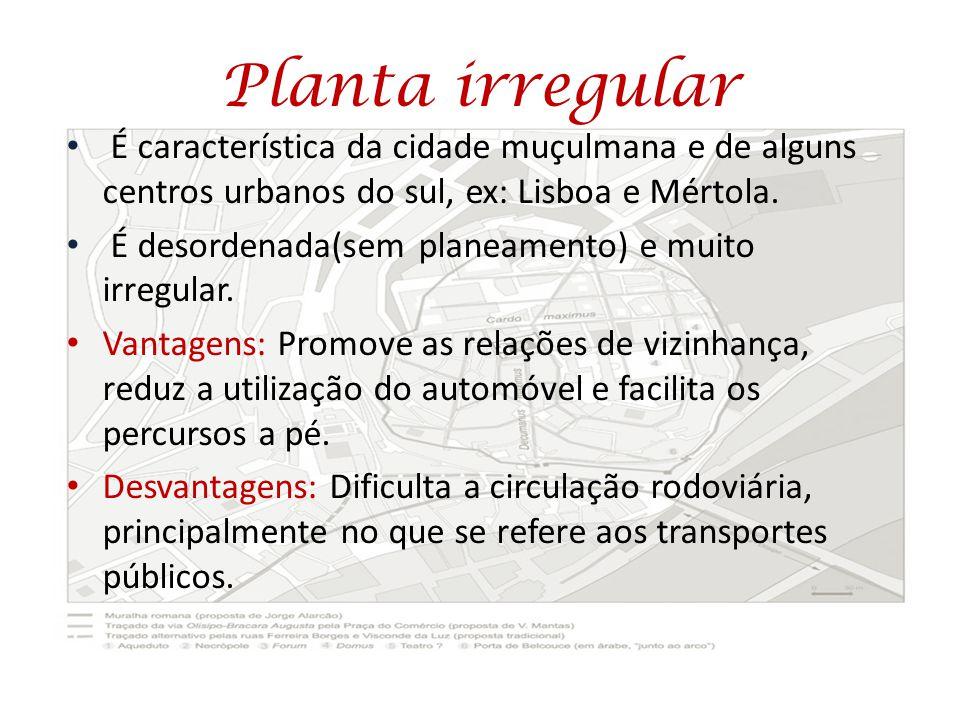 Planta irregular É característica da cidade muçulmana e de alguns centros urbanos do sul, ex: Lisboa e Mértola. É desordenada(sem planeamento) e muito