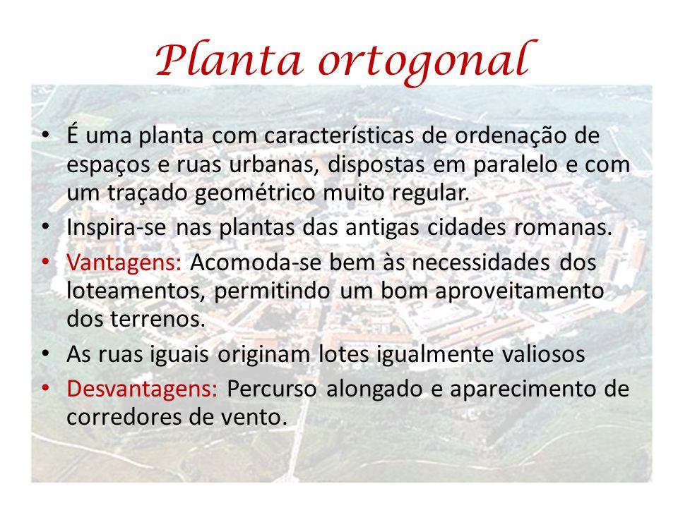 Planta ortogonal É uma planta com características de ordenação de espaços e ruas urbanas, dispostas em paralelo e com um traçado geométrico muito regu