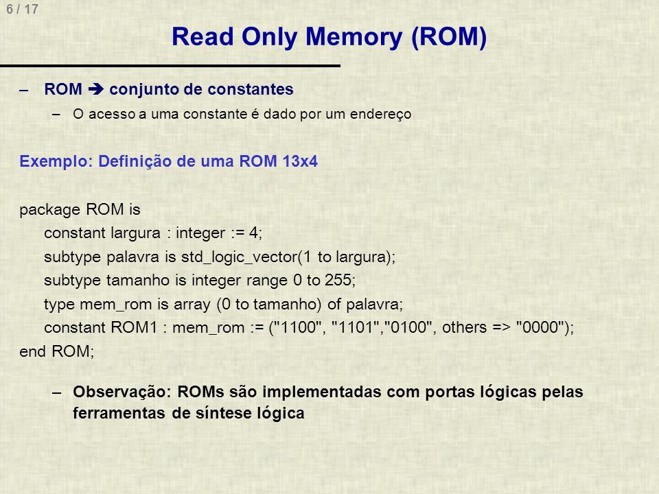 6 / 17 Read Only Memory (ROM) –ROM conjunto de constantes –O acesso a uma constante é dado por um endereço Exemplo: Definição de uma ROM 13x4 package ROM is constant largura : integer := 4; subtype palavra is std_logic_vector(1 to largura); subtype tamanho is integer range 0 to 255; type mem_rom is array (0 to tamanho) of palavra; constant ROM1 : mem_rom := ( 1100 , 1101 , 0100 , others => 0000 ); end ROM; –Observação: ROMs são implementadas com portas lógicas pelas ferramentas de síntese lógica