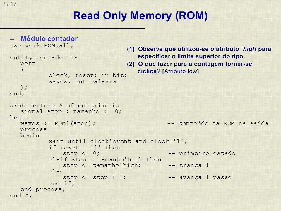 8 / 17 Read Only Memory (ROM) –Simulação do contador utilizando a ROM: Observar que tranca no último estado, só saindo com reset entity rom_tb is end rom_tb; architecture t1 of rom_tb is signal waves: palavra; signal reset: std_logic; signal clock: std_logic; begin UUT: entity work.contador port map(clock => clock, reset => reset, waves => waves ); reset <= 1 , 0 after 5 ns; process begin clock <= 1 , 0 after 10 ns; wait for 20 ns; end process; end t1;
