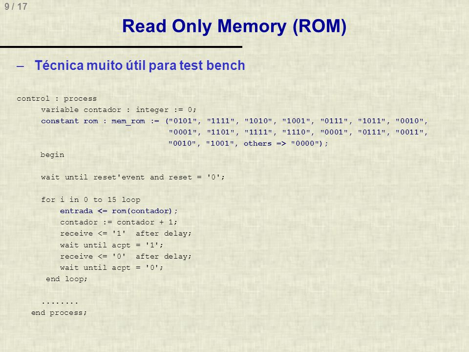 9 / 17 Read Only Memory (ROM) –Técnica muito útil para test bench control : process variable contador : integer := 0; constant rom : mem_rom := ( 0101 , 1111 , 1010 , 1001 , 0111 , 1011 , 0010 , 0001 , 1101 , 1111 , 1110 , 0001 , 0111 , 0011 , 0010 , 1001 , others => 0000 ); begin wait until reset event and reset = 0 ; for i in 0 to 15 loop entrada <= rom(contador); contador := contador + 1; receive <= 1 after delay; wait until acpt = 1 ; receive <= 0 after delay; wait until acpt = 0 ; end loop;........