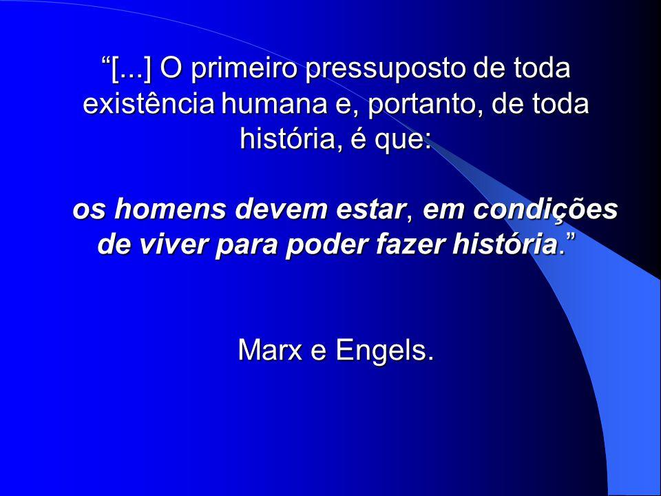[...] O primeiro pressuposto de toda existência humana e, portanto, de toda história, é que: os homens devem estar, em condições de viver para poder fazer história.