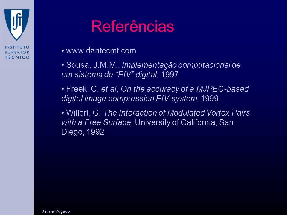 Jaime Vogado Referências www.dantecmt.com Sousa, J.M.M., Implementação computacional de um sistema de PIV digital, 1997 Freek, C. et al, On the accura