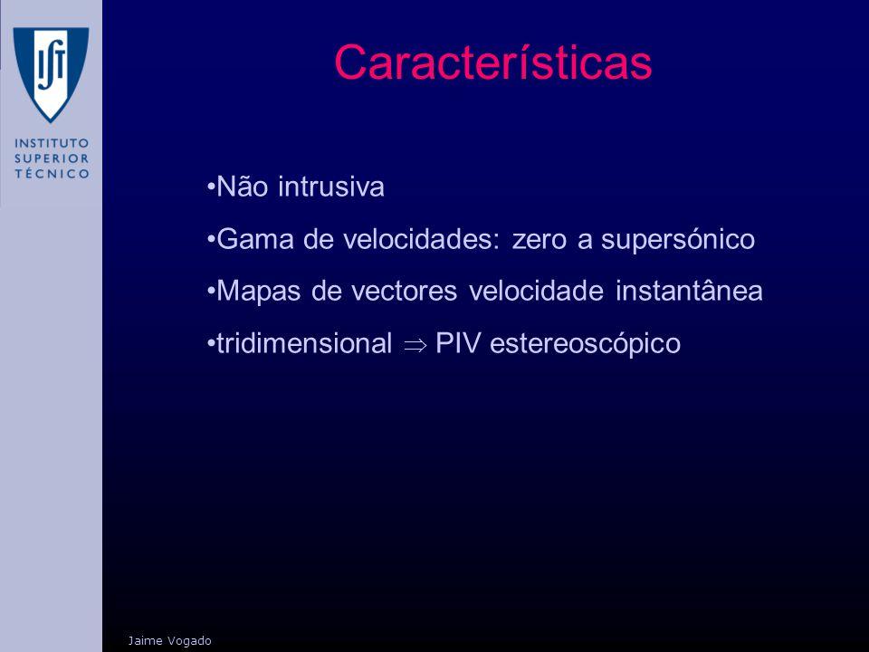 Características Jaime Vogado Não intrusiva Gama de velocidades: zero a supersónico Mapas de vectores velocidade instantânea tridimensional PIV estereo