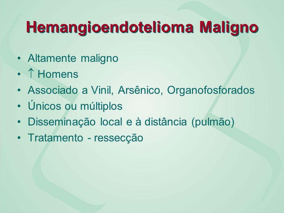 Hemangioendotelioma Maligno Altamente maligno Homens Associado a Vinil, Arsênico, Organofosforados Únicos ou múltiplos Disseminação local e à distânci