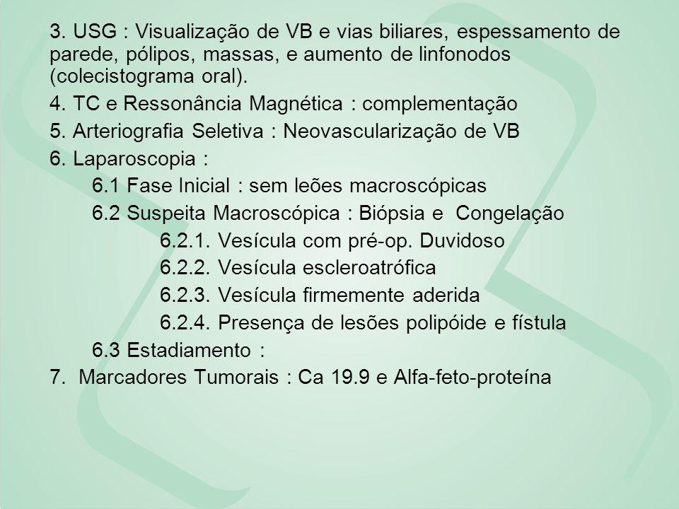 3. USG : Visualização de VB e vias biliares, espessamento de parede, pólipos, massas, e aumento de linfonodos (colecistograma oral). 4. TC e Ressonânc