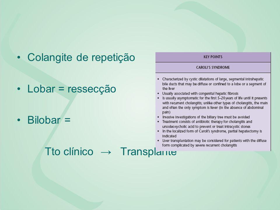 Colangite de repetição Lobar = ressecção Bilobar = Tto clínico Transplante