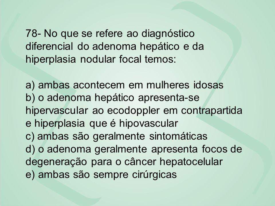 78- No que se refere ao diagnóstico diferencial do adenoma hepático e da hiperplasia nodular focal temos: a) ambas acontecem em mulheres idosas b) o a