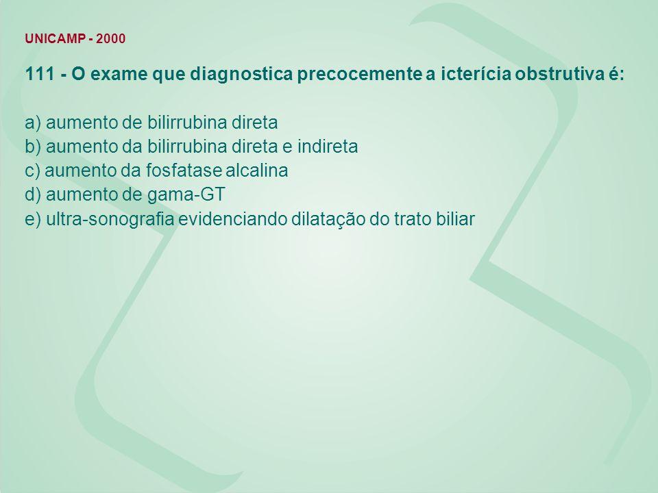 UNICAMP - 2000 111 - O exame que diagnostica precocemente a icterícia obstrutiva é: a) aumento de bilirrubina direta b) aumento da bilirrubina direta