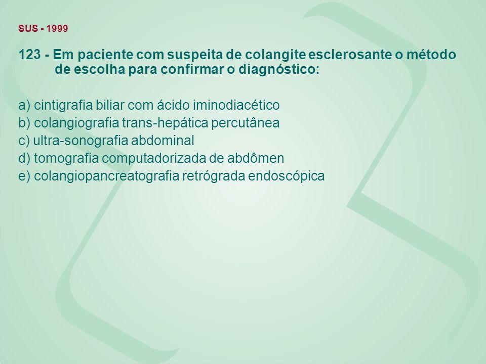 SUS - 1999 123 - Em paciente com suspeita de colangite esclerosante o método de escolha para confirmar o diagnóstico: a) cintigrafia biliar com ácido