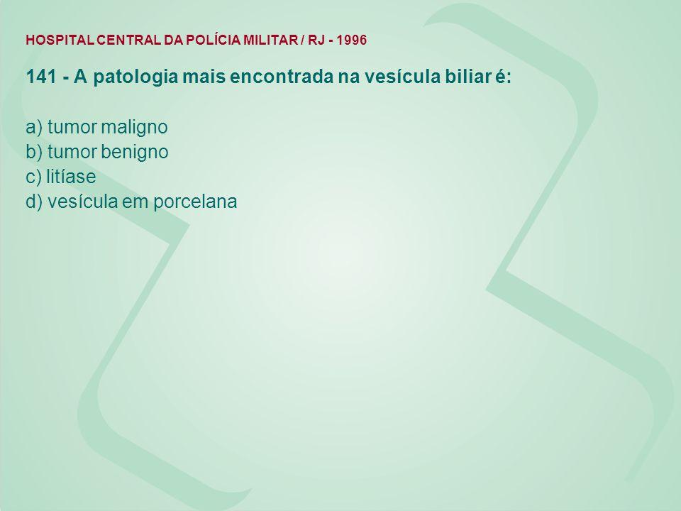HOSPITAL CENTRAL DA POLÍCIA MILITAR / RJ - 1996 141 - A patologia mais encontrada na vesícula biliar é: a) tumor maligno b) tumor benigno c) litíase d