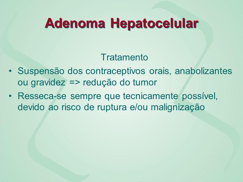 Adenoma Hepatocelular Tratamento Suspensão dos contraceptivos orais, anabolizantes ou gravidez => redução do tumor Resseca-se sempre que tecnicamente