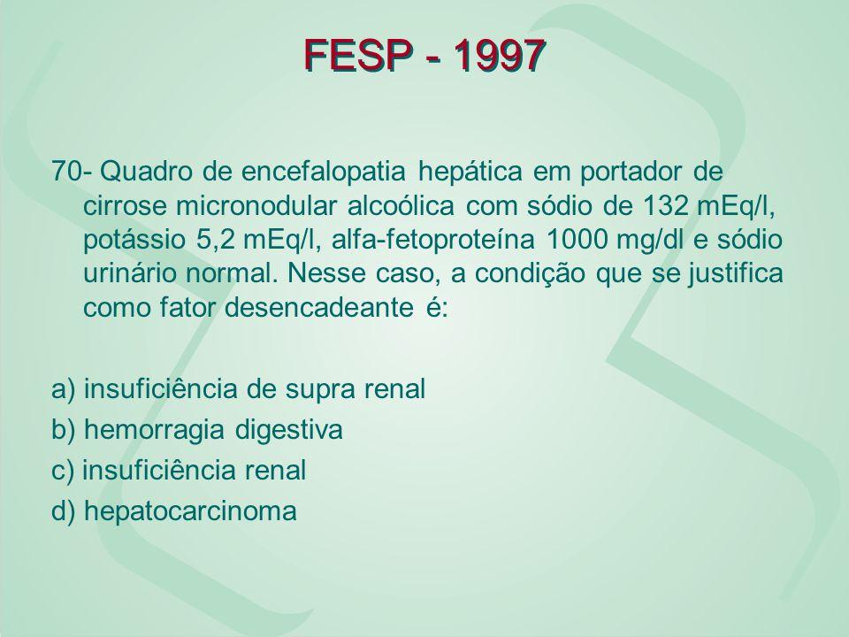 FESP - 1997 70- Quadro de encefalopatia hepática em portador de cirrose micronodular alcoólica com sódio de 132 mEq/l, potássio 5,2 mEq/l, alfa-fetopr