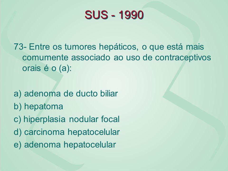 SUS - 1990 73- Entre os tumores hepáticos, o que está mais comumente associado ao uso de contraceptivos orais é o (a): a) adenoma de ducto biliar b) h