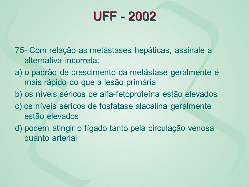UFF - 2002 75- Com relação as metástases hepáticas, assinale a alternativa incorreta: a) o padrão de crescimento da metástase geralmente é mais rápido