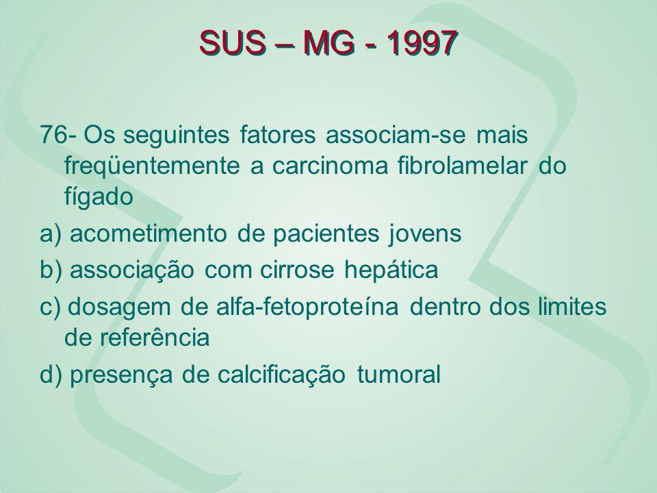 SUS – MG - 1997 76- Os seguintes fatores associam-se mais freqüentemente a carcinoma fibrolamelar do fígado a) acometimento de pacientes jovens b) ass