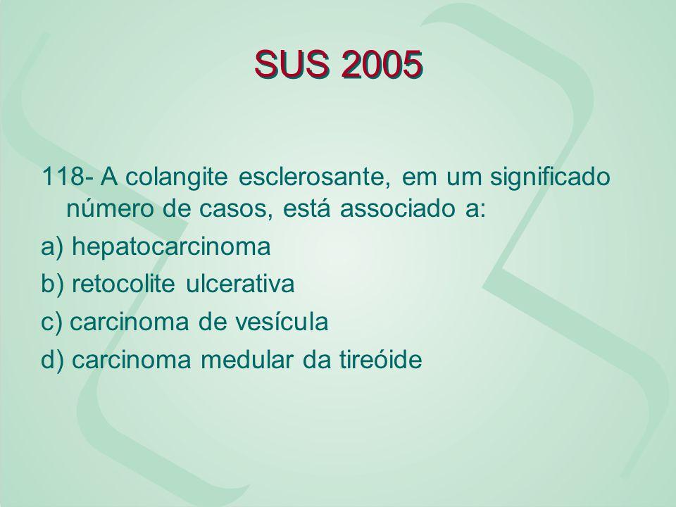 SUS 2005 118- A colangite esclerosante, em um significado número de casos, está associado a: a) hepatocarcinoma b) retocolite ulcerativa c) carcinoma