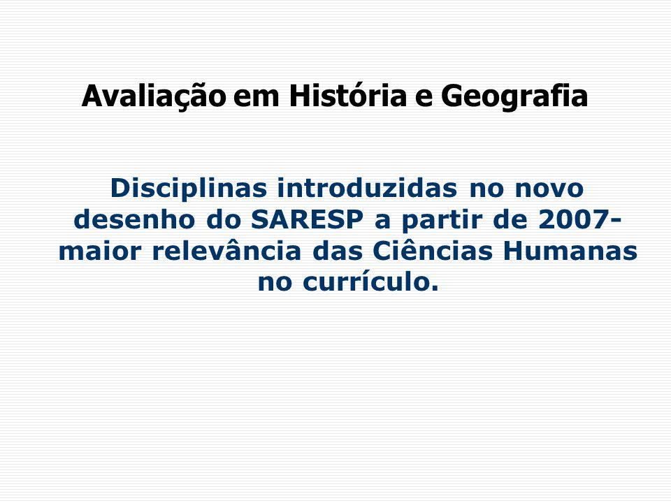 Avaliação em História e Geografia Disciplinas introduzidas no novo desenho do SARESP a partir de 2007- maior relevância das Ciências Humanas no currículo.