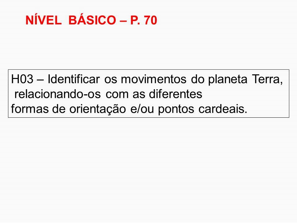H03 – Identificar os movimentos do planeta Terra, relacionando-os com as diferentes formas de orientação e/ou pontos cardeais. NÍVEL BÁSICO – P. 70