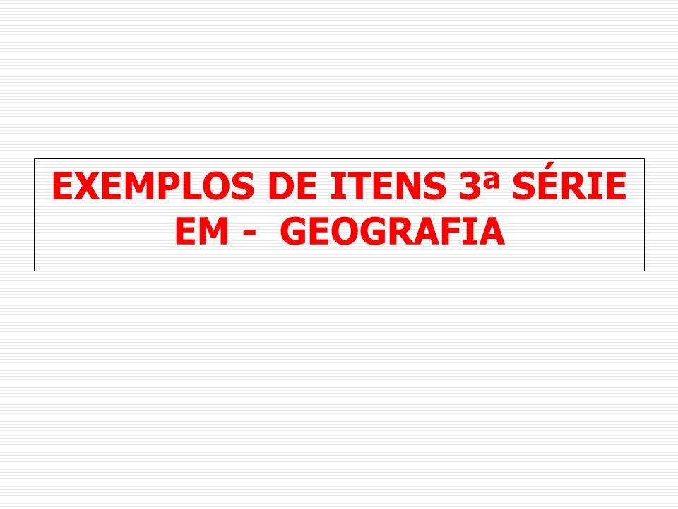 EXEMPLOS DE ITENS 3ª SÉRIE EM - GEOGRAFIA