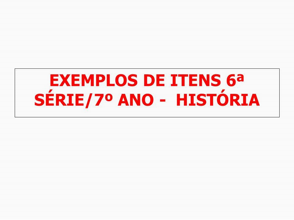 EXEMPLOS DE ITENS 6ª SÉRIE/7º ANO - HISTÓRIA