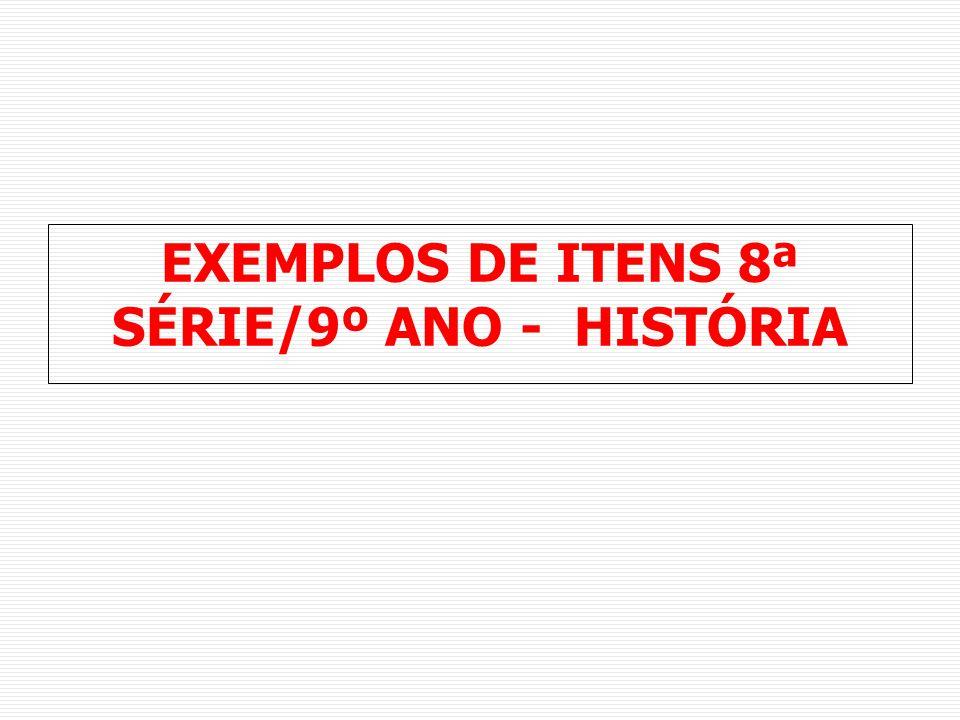EXEMPLOS DE ITENS 8ª SÉRIE/9º ANO - HISTÓRIA