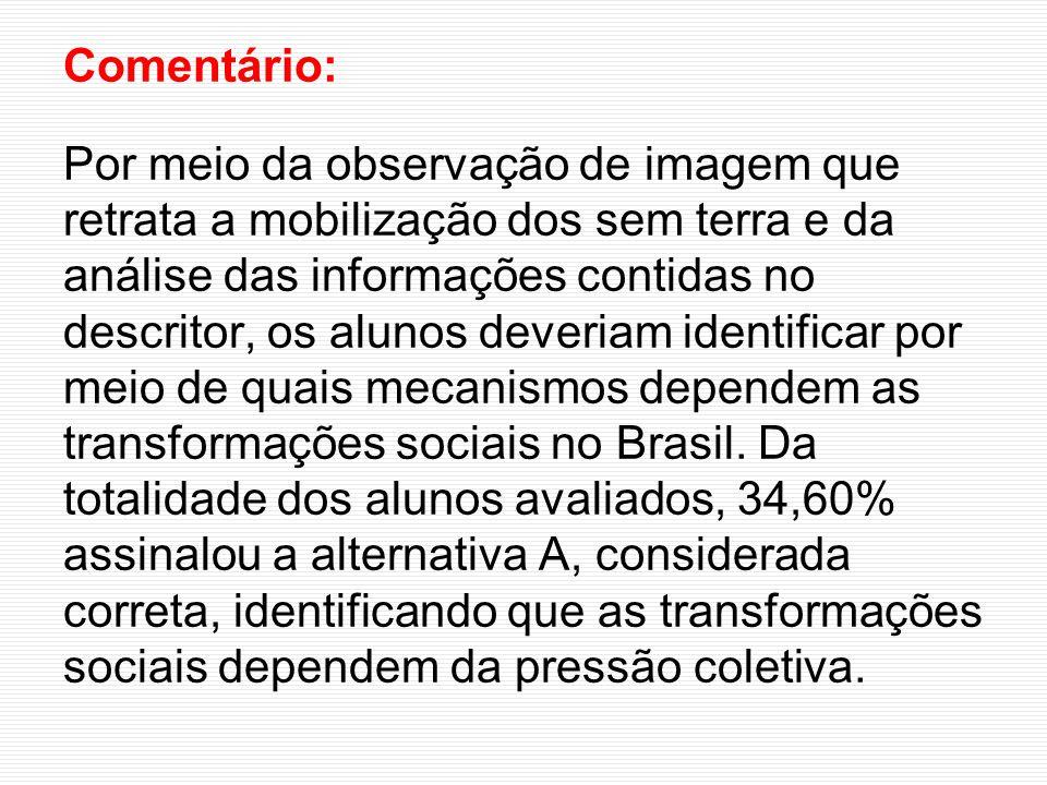 Comentário: Por meio da observação de imagem que retrata a mobilização dos sem terra e da análise das informações contidas no descritor, os alunos deveriam identificar por meio de quais mecanismos dependem as transformações sociais no Brasil.