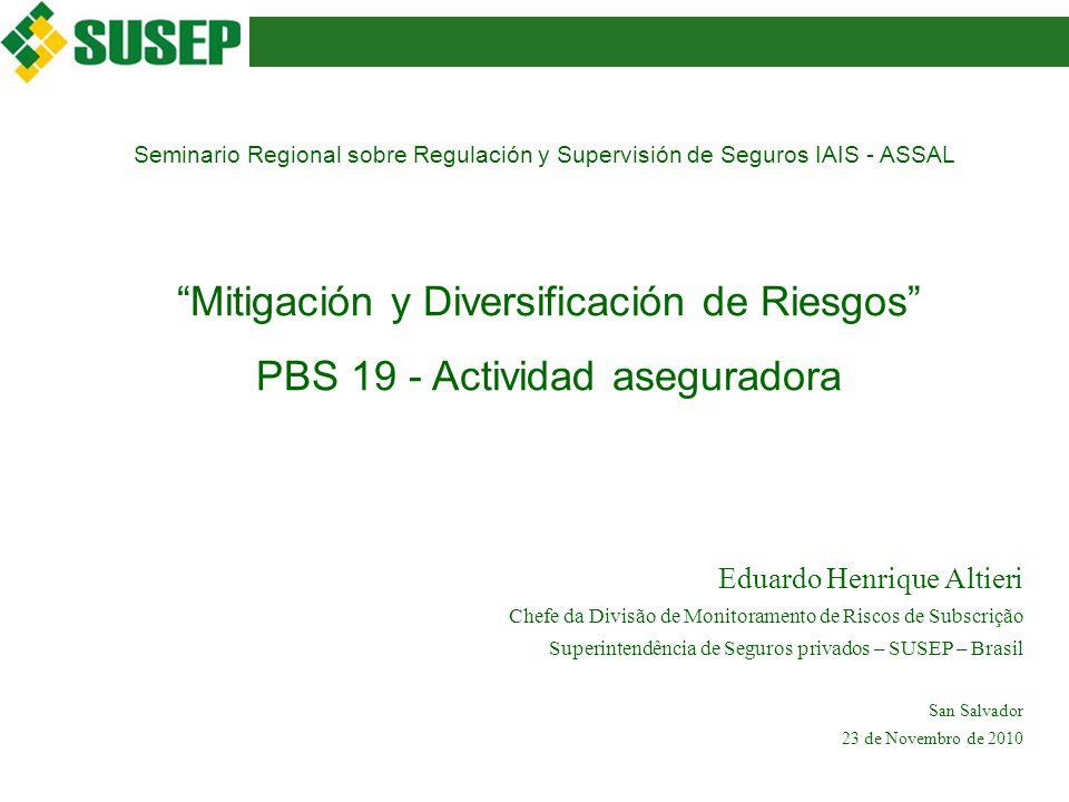 Seminario Regional sobre Regulación y Supervisión de Seguros IAIS - ASSAL Mitigación y Diversificación de Riesgos PBS 19 - Actividad aseguradora Eduardo Henrique Altieri Chefe da Divisão de Monitoramento de Riscos de Subscrição Superintendência de Seguros privados – SUSEP – Brasil San Salvador 23 de Novembro de 2010