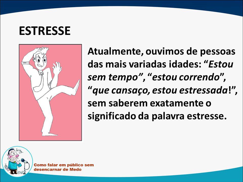 ESTRESSE Atualmente, ouvimos de pessoas das mais variadas idades: Estou sem tempo, estou correndo,que cansaço, estou estressada!, sem saberem exatamente o significado da palavra estresse.
