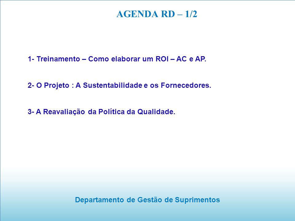 Departamento de Gestão de Suprimentos AGENDA RD – 1/2 1- Treinamento – Como elaborar um ROI – AC e AP. 2- O Projeto : A Sustentabilidade e os Forneced