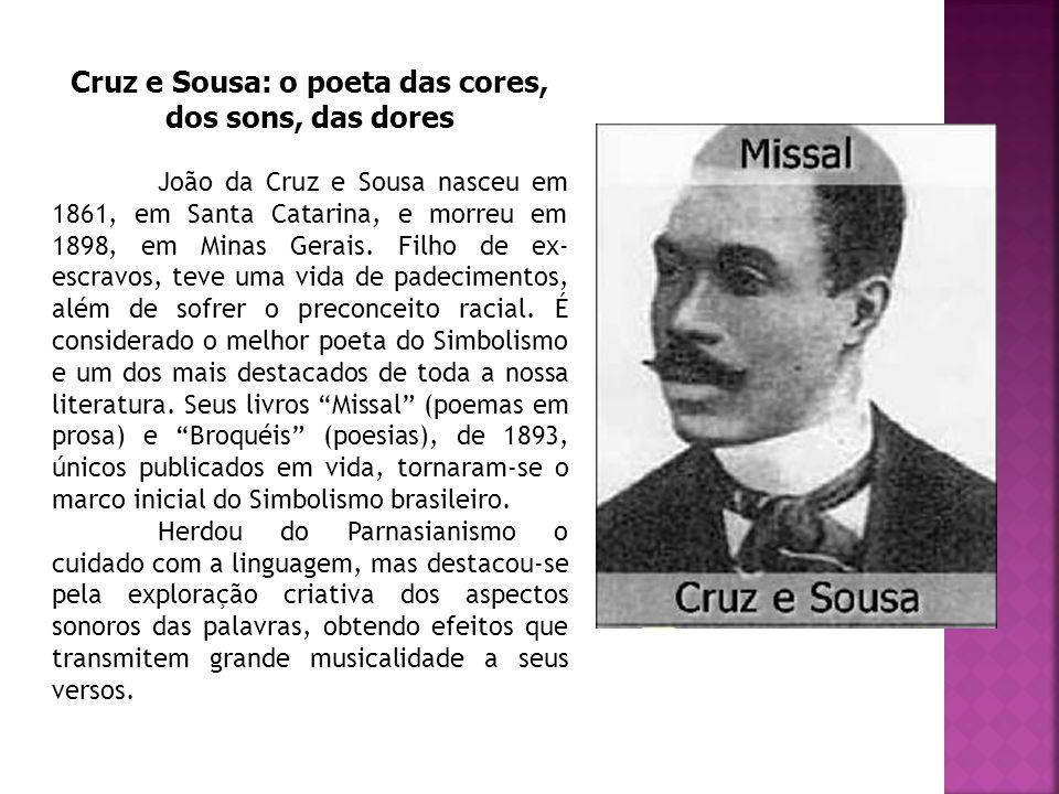 Cruz e Sousa: o poeta das cores, dos sons, das dores João da Cruz e Sousa nasceu em 1861, em Santa Catarina, e morreu em 1898, em Minas Gerais. Filho