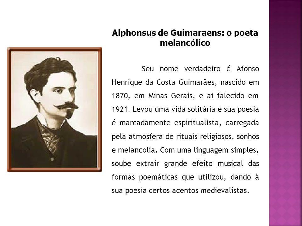 Alphonsus de Guimaraens: o poeta melancólico Seu nome verdadeiro é Afonso Henrique da Costa Guimarães, nascido em 1870, em Minas Gerais, e aí falecido