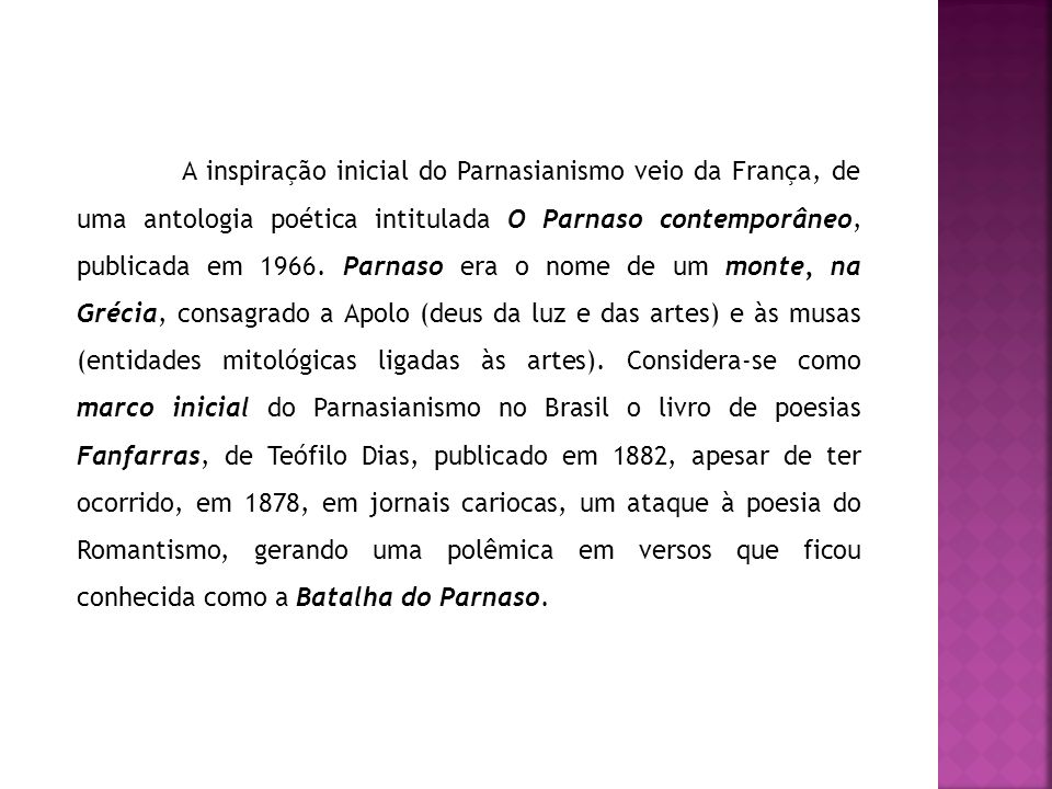 A inspiração inicial do Parnasianismo veio da França, de uma antologia poética intitulada O Parnaso contemporâneo, publicada em 1966. Parnaso era o no