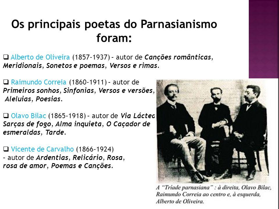 Os principais poetas do Parnasianismo foram: Alberto de Oliveira (1857-1937) – autor de Canções românticas, Meridionais, Sonetos e poemas, Versos e ri