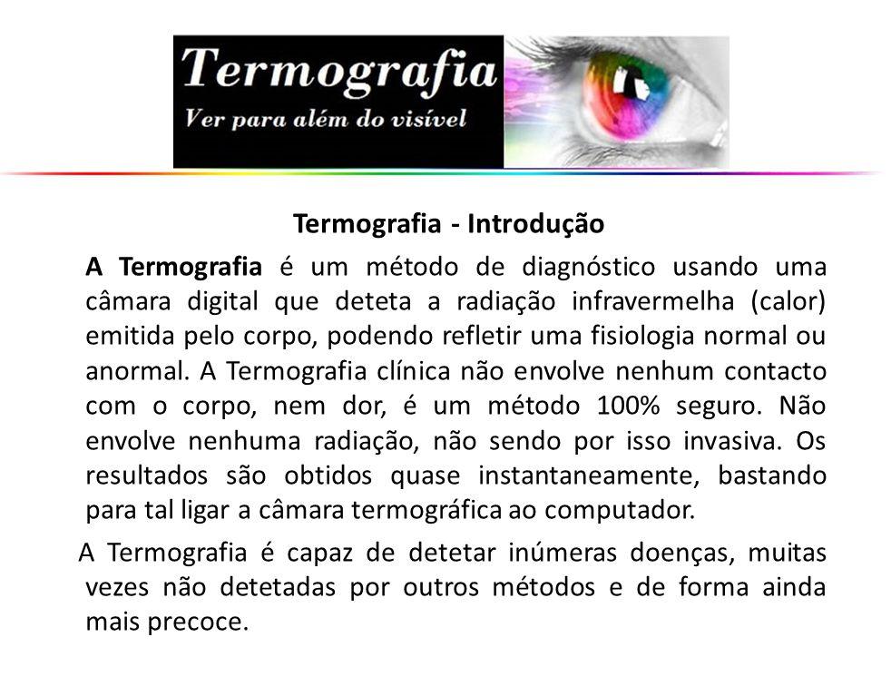Termografia - Introdução A Termografia é um método de diagnóstico usando uma câmara digital que deteta a radiação infravermelha (calor) emitida pelo c