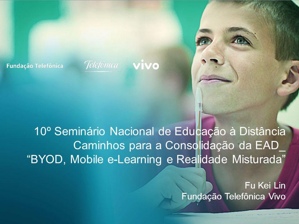 10º Seminário Nacional de Educação à Distância Caminhos para a Consolidação da EAD_ BYOD, Mobile e-Learning e Realidade Misturada Fu Kei Lin Fundação Telefônica Vivo
