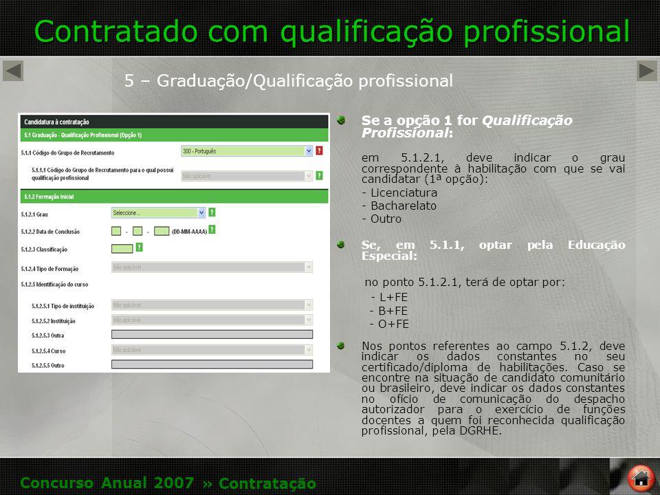 Contratado com qualificação profissional 5 – Graduação/Qualificação profissional Se a opção 1 for Qualificação Profissional: em 5.1.2.1, deve indicar o grau correspondente à habilitação com que se vai candidatar (1ª opção): - Licenciatura - Bacharelato - Outro Se, em 5.1.1, optar pela Educação Especial: no ponto 5.1.2.1, terá de optar por: - L+FE - B+FE - O+FE Nos pontos referentes ao campo 5.1.2, deve indicar os dados constantes no seu certificado/diploma de habilitações.