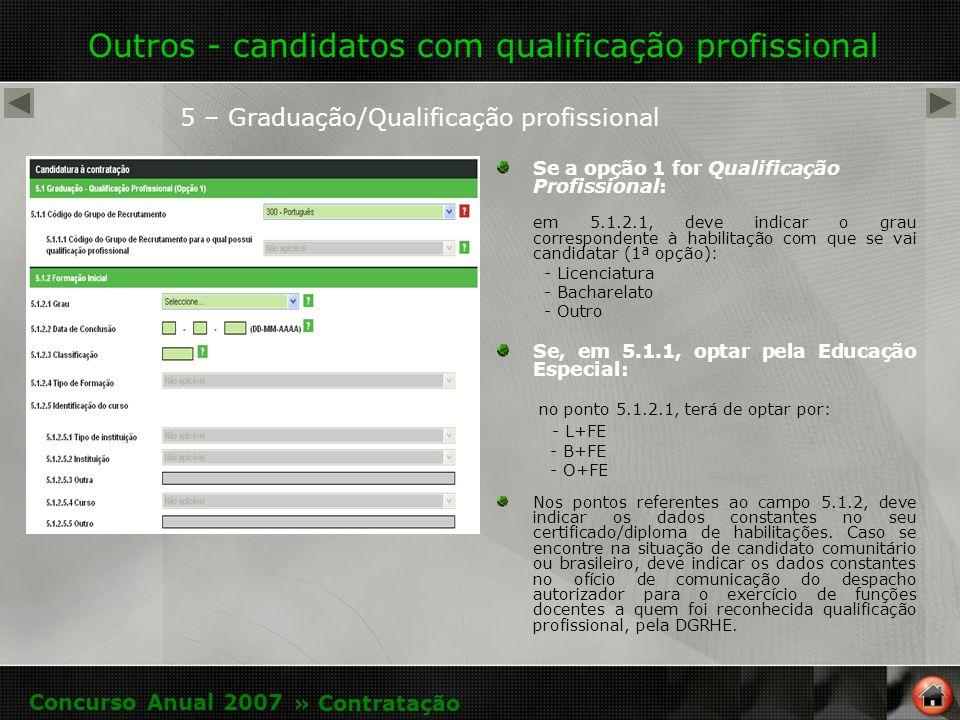 Outros - candidatos com qualificação profissional 5 – Graduação/Qualificação profissional Se a opção 1 for Qualificação Profissional: em 5.1.2.1, deve indicar o grau correspondente à habilitação com que se vai candidatar (1ª opção): - Licenciatura - Bacharelato - Outro Se, em 5.1.1, optar pela Educação Especial: no ponto 5.1.2.1, terá de optar por: - L+FE - B+FE - O+FE Nos pontos referentes ao campo 5.1.2, deve indicar os dados constantes no seu certificado/diploma de habilitações.