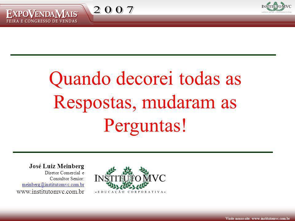 Visite nosso site: www.institutomvc.com.br Quando decorei todas as Respostas, mudaram as Perguntas! José Luiz Meinberg Diretor Comercial e Consultor S