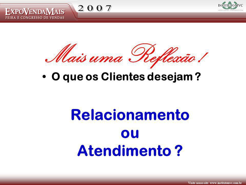 Visite nosso site: www.institutomvc.com.br O que os Clientes desejam ? Mais uma Reflexão ! Relacionamento ou Atendimento ?