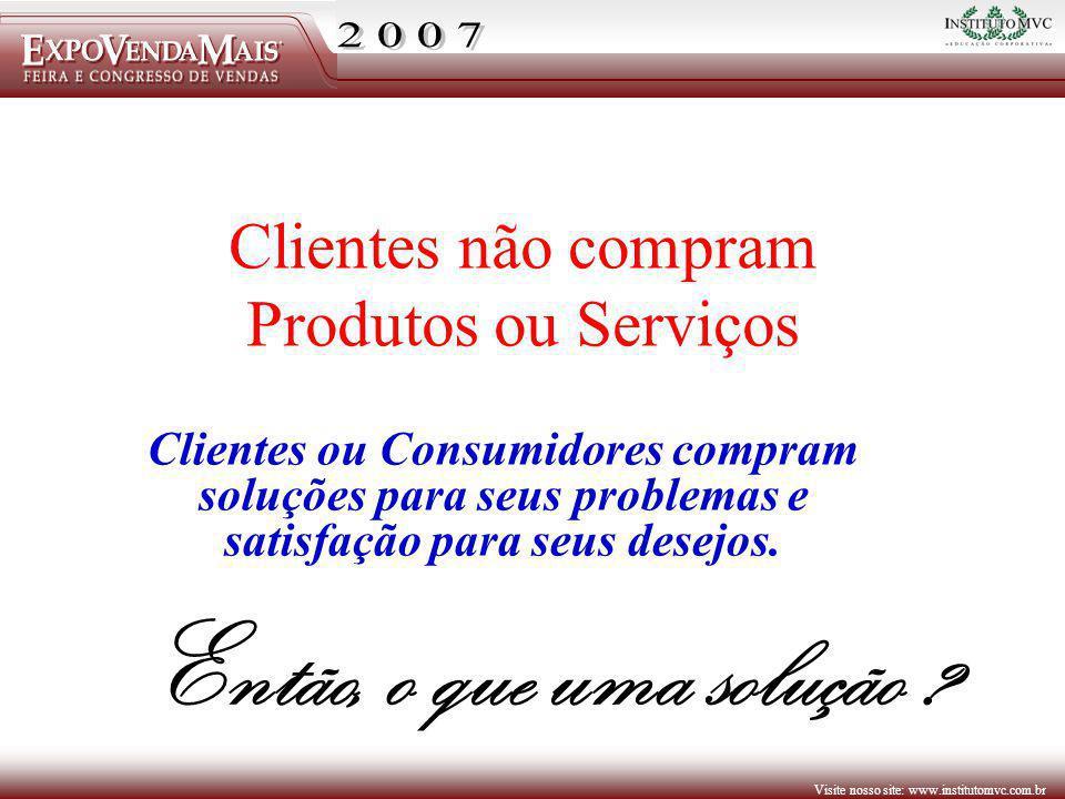 Visite nosso site: www.institutomvc.com.br Clientes ou Consumidores compram soluções para seus problemas e satisfação para seus desejos. Clientes não