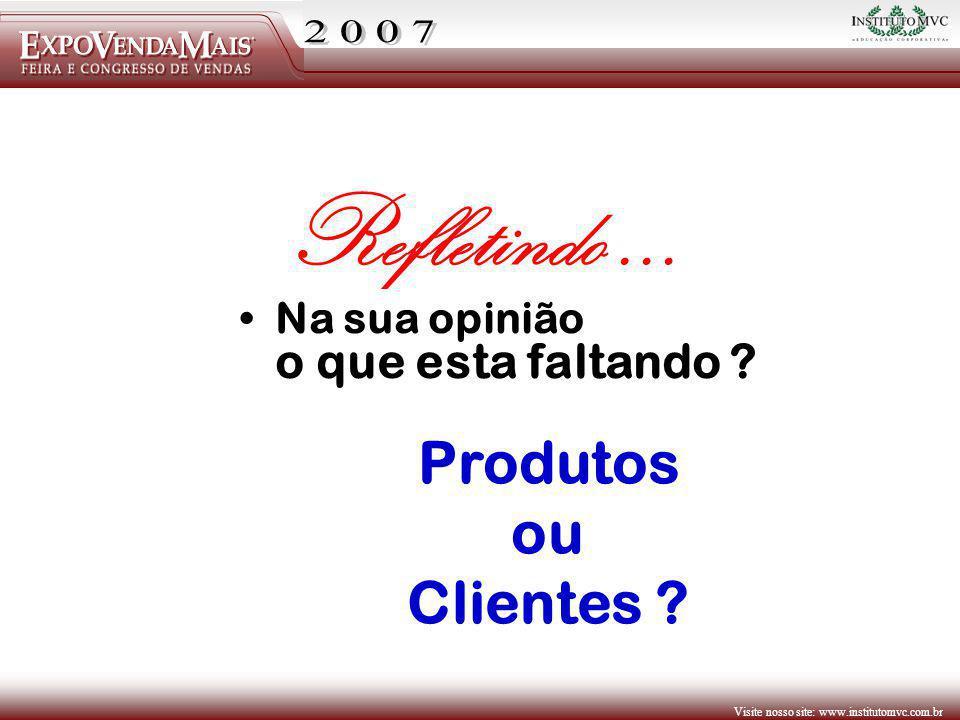 Visite nosso site: www.institutomvc.com.br Na sua opinião o que esta faltando ? Refletindo... Produtos ou Clientes ?