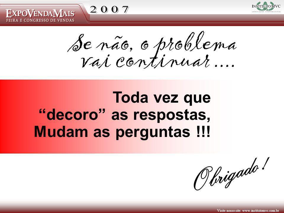 Visite nosso site: www.institutomvc.com.br Toda vez que decoro as respostas, Mudam as perguntas !!! Se não, o problema vai continuar.... Obrigado !