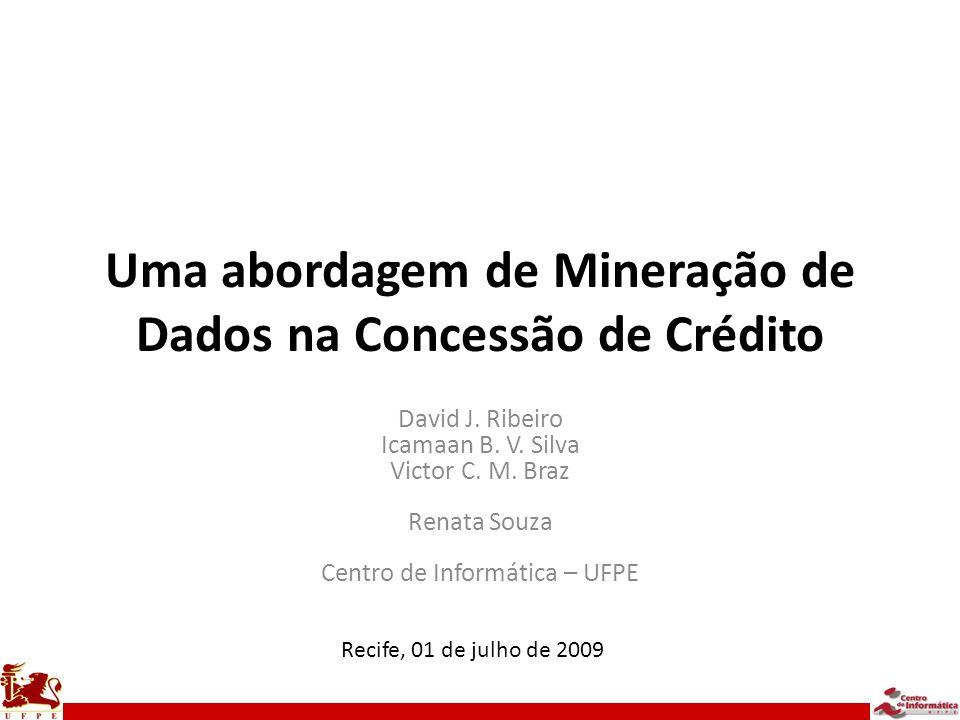 Uma abordagem de Mineração de Dados na Concessão de Crédito David J. Ribeiro Icamaan B. V. Silva Victor C. M. Braz Renata Souza Centro de Informática